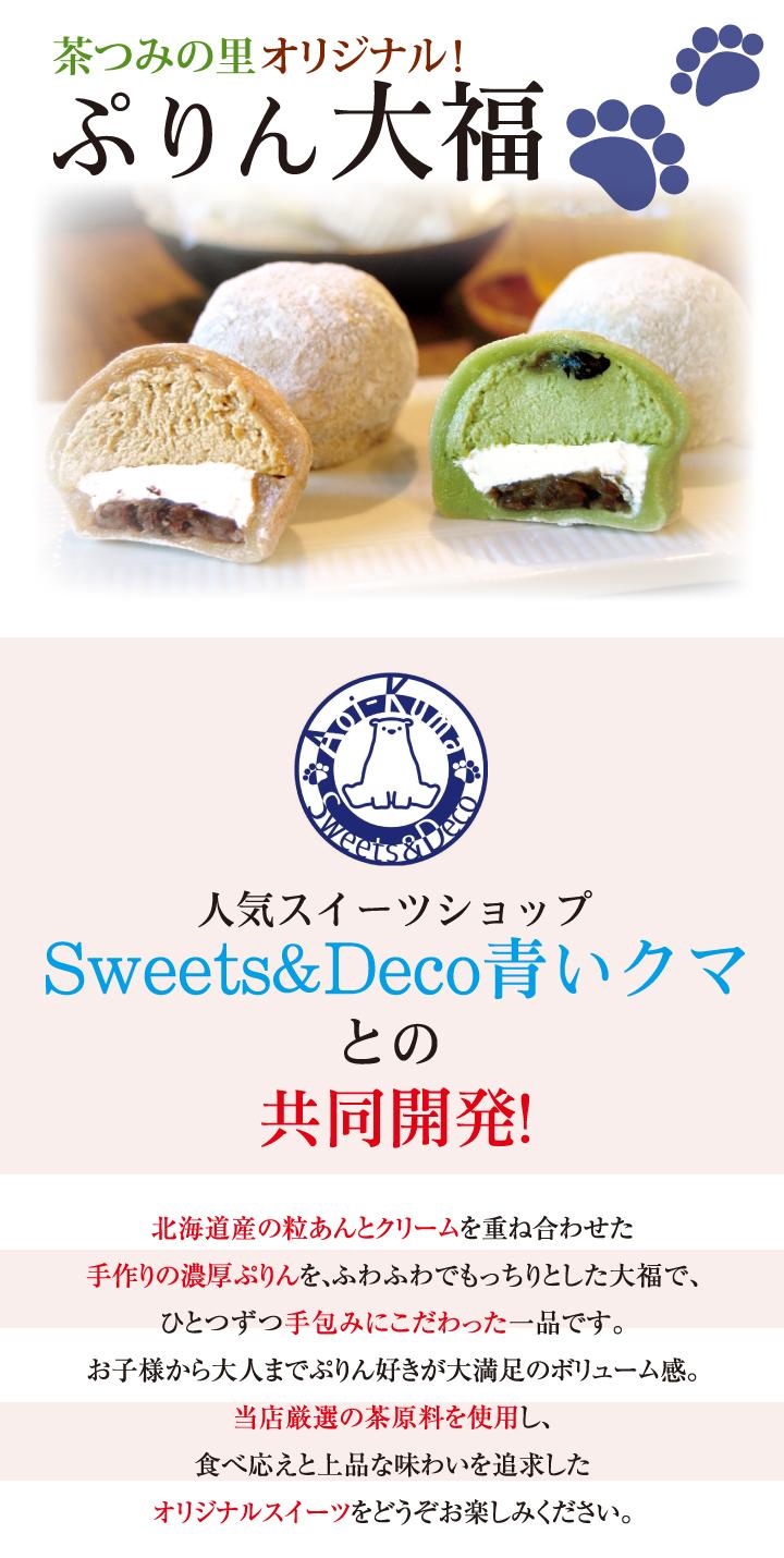 茶つみの里オリジナル!人気スイーツショップSweets&Deco 青いクマとの共同開発!北海道産の粒あんとクリームを重ね合わせた手作りの濃厚ぷりんを、ふわふわでもっちりとした大福で、ひとつずつ手包みにこだわった一品です。お子様から大人までぷりん好きが大満足のボリューム感。当店厳選の茶原料を使用し、食べ応えと上品な味わいを追求したオリジナルスイーツをどうぞお楽しみください。